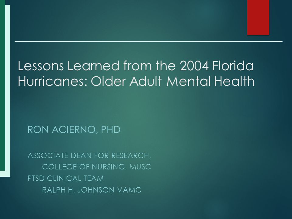 Lessons Learned from the 2004 Florida Hurricanes: Older Adult Mental Health RON ACIERNO, PHD ASSOCIATE DEAN FOR RESEARCH, COLLEGE OF NURSING, MUSC PTSD CLINICAL TEAM RALPH H.