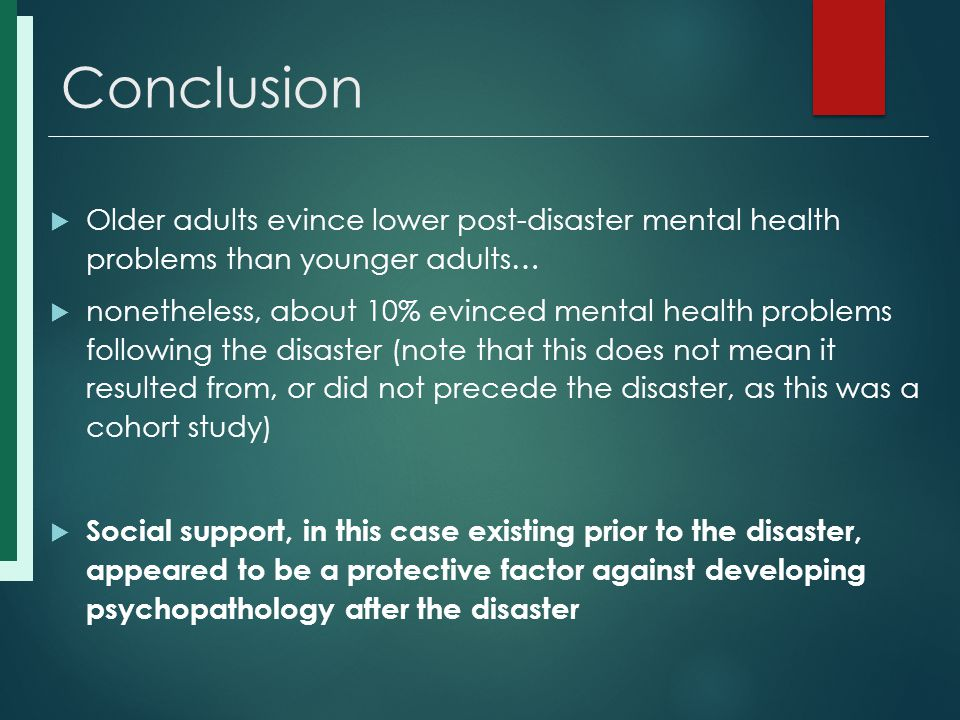 Conclusion  Older adults evince lower post-disaster mental health problems than younger adults…  nonetheless, about 10% evinced mental health problems following the disaster (note that this does not mean it resulted from, or did not precede the disaster, as this was a cohort study)  Social support, in this case existing prior to the disaster, appeared to be a protective factor against developing psychopathology after the disaster