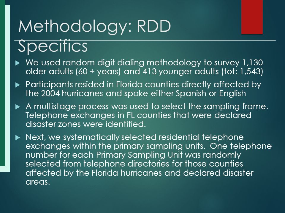 Methodology: RDD Specifics  We used random digit dialing methodology to survey 1,130 older adults (60 + years) and 413 younger adults (tot: 1,543)  Participants resided in Florida counties directly affected by the 2004 hurricanes and spoke either Spanish or English  A multistage process was used to select the sampling frame.