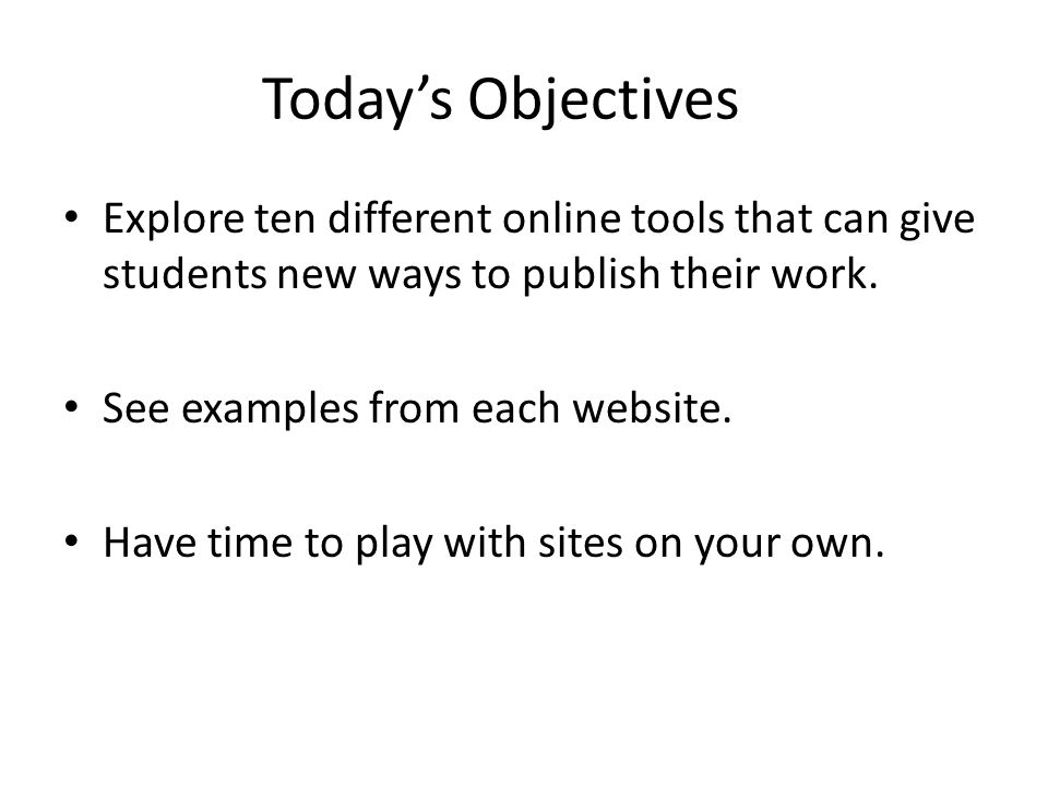 Today's Objectives Explore ten different online tools that can give students new ways to publish their work.