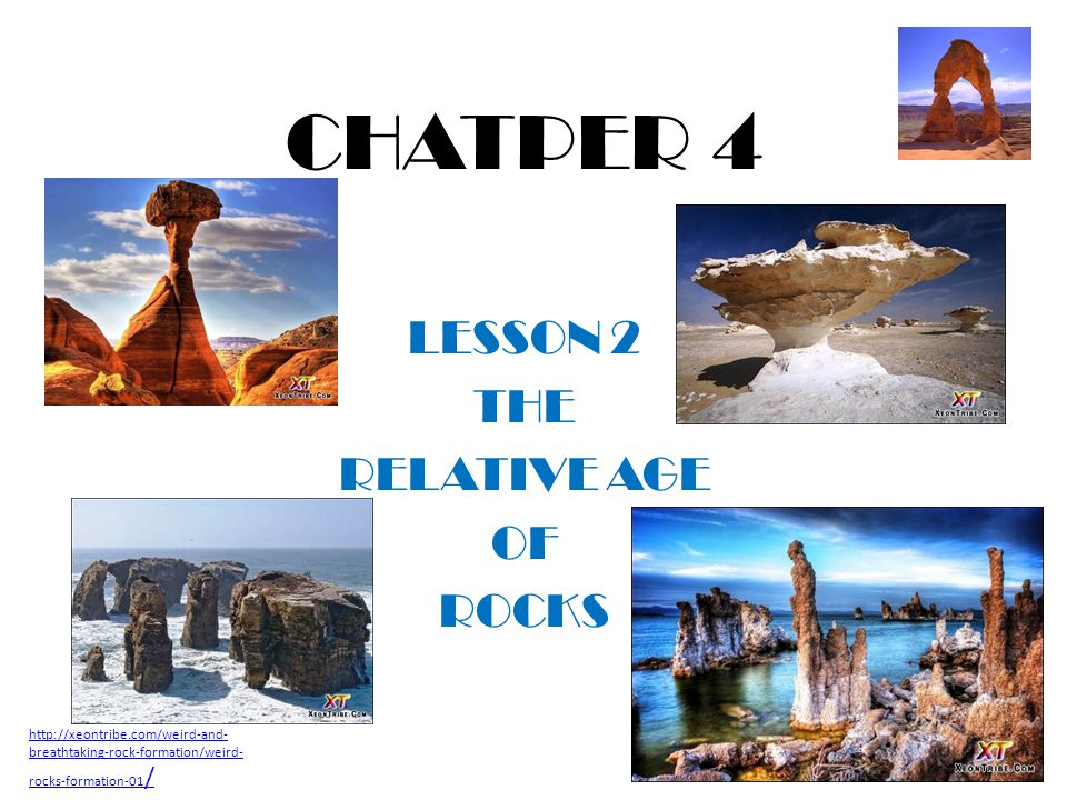 CHATPER 4 LESSON 2 THE RELATIVE AGE OF ROCKS http://xeontribe.com/weird-and- breathtaking-rock-formation/weird- rocks-formation-01 /