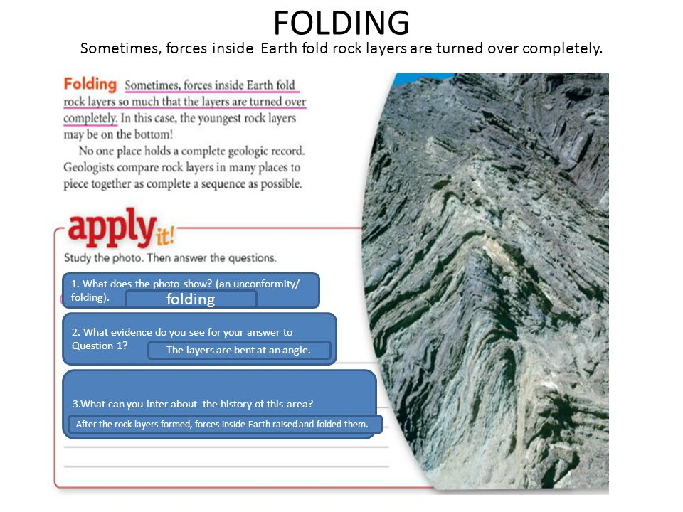 FOLDING Sometimes, forces inside Earth fold rock layers are turned over completely. 1. What does the photo show? (an unconformity/ folding). 2. What e