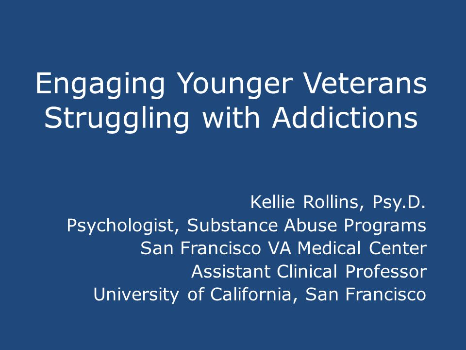 Engaging Younger Veterans Struggling with Addictions Kellie Rollins, Psy.D.