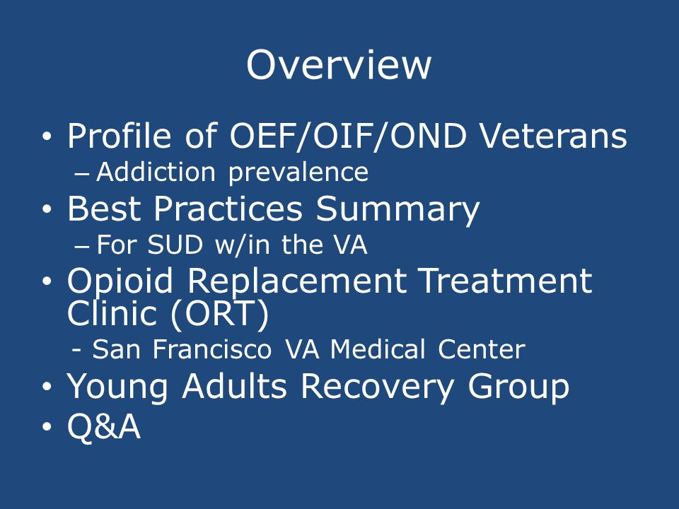 Overview Profile of OEF/OIF/OND Veterans – Addiction prevalence Best Practices Summary – For SUD w/in the VA Opioid Replacement Treatment Clinic (ORT) - San Francisco VA Medical Center Young Adults Recovery Group Q&A