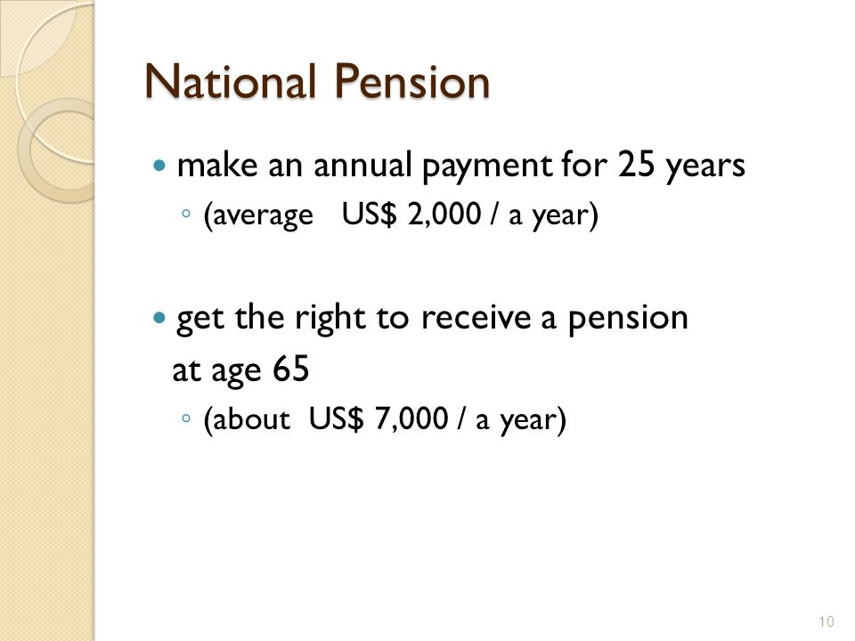 National Pension make an annual payment for 25 years ◦ (average US$ 2,000 / a year) get the right to receive a pension at age 65 ◦ (about US$ 7,000 / a year) 10