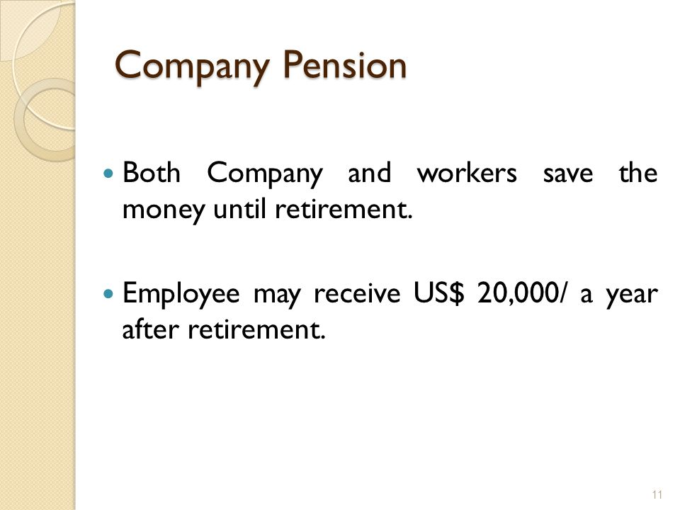 Company Pension Both Company and workers save the money until retirement.