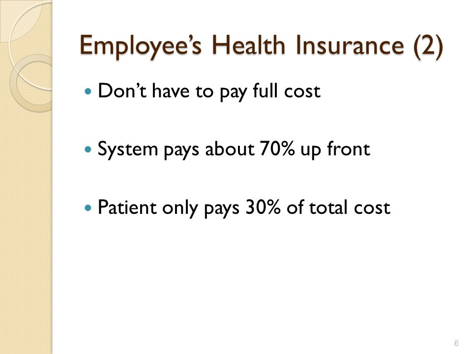 Employee's Health Insurance (2) Don't have to pay full cost System pays about 70% up front Patient only pays 30% of total cost 6