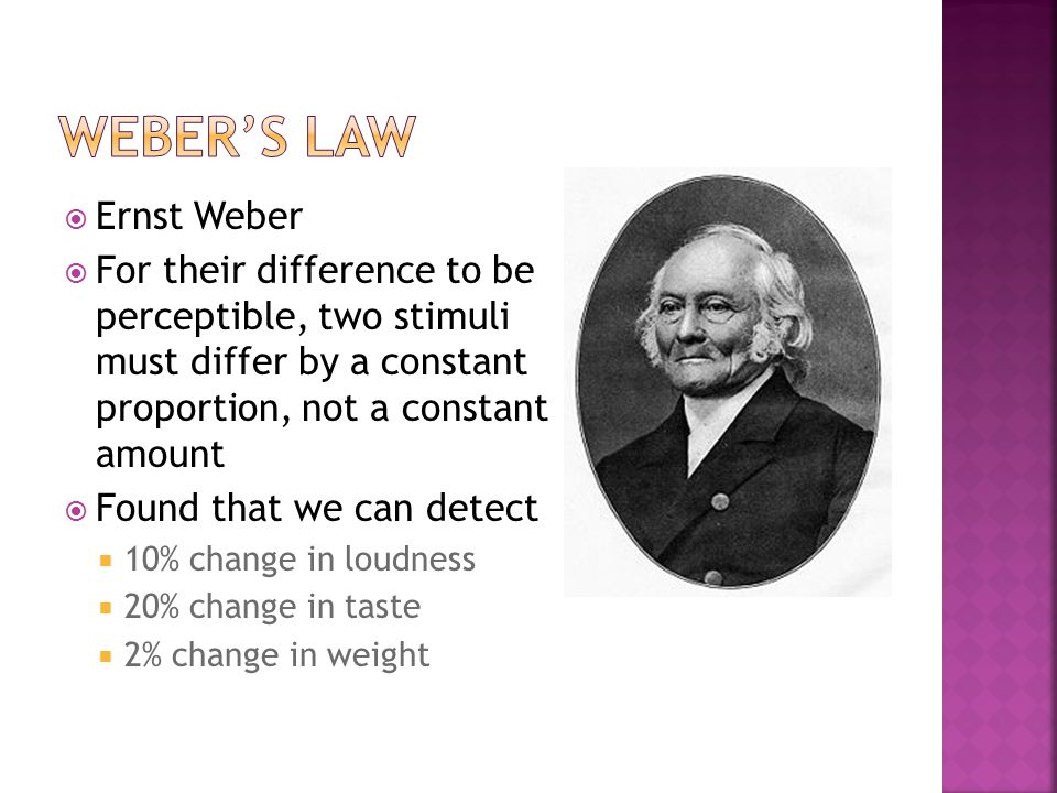  Ernst Weber  For their difference to be perceptible, two stimuli must differ by a constant proportion, not a constant amount  Found that we can detect  10% change in loudness  20% change in taste  2% change in weight
