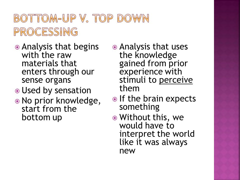  Analysis that begins with the raw materials that enters through our sense organs  Used by sensation  No prior knowledge, start from the bottom up  Analysis that uses the knowledge gained from prior experience with stimuli to perceive them  If the brain expects something  Without this, we would have to interpret the world like it was always new
