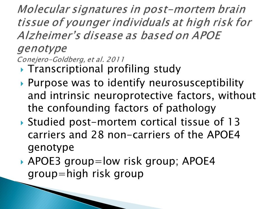  Transcriptional profiling study  Purpose was to identify neurosusceptibility and intrinsic neuroprotective factors, without the confounding factors of pathology  Studied post-mortem cortical tissue of 13 carriers and 28 non-carriers of the APOE4 genotype  APOE3 group=low risk group; APOE4 group=high risk group