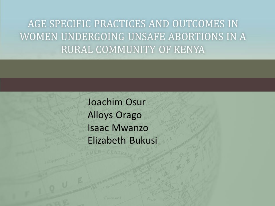 AGE SPECIFIC PRACTICES AND OUTCOMES IN WOMEN UNDERGOING UNSAFE ABORTIONS IN A RURAL COMMUNITY OF KENYA Joachim Osur Alloys Orago Isaac Mwanzo Elizabeth Bukusi