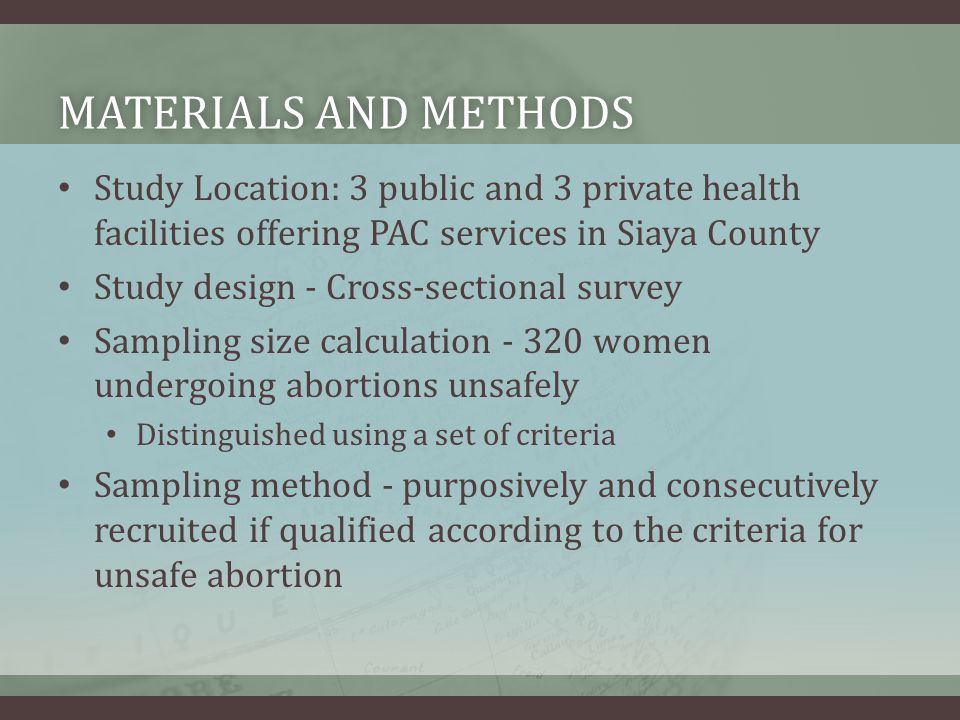 MATERIALS AND METHODSMATERIALS AND METHODS Study Location: 3 public and 3 private health facilities offering PAC services in Siaya County Study design - Cross-sectional survey Sampling size calculation - 320 women undergoing abortions unsafely Distinguished using a set of criteria Sampling method - purposively and consecutively recruited if qualified according to the criteria for unsafe abortion