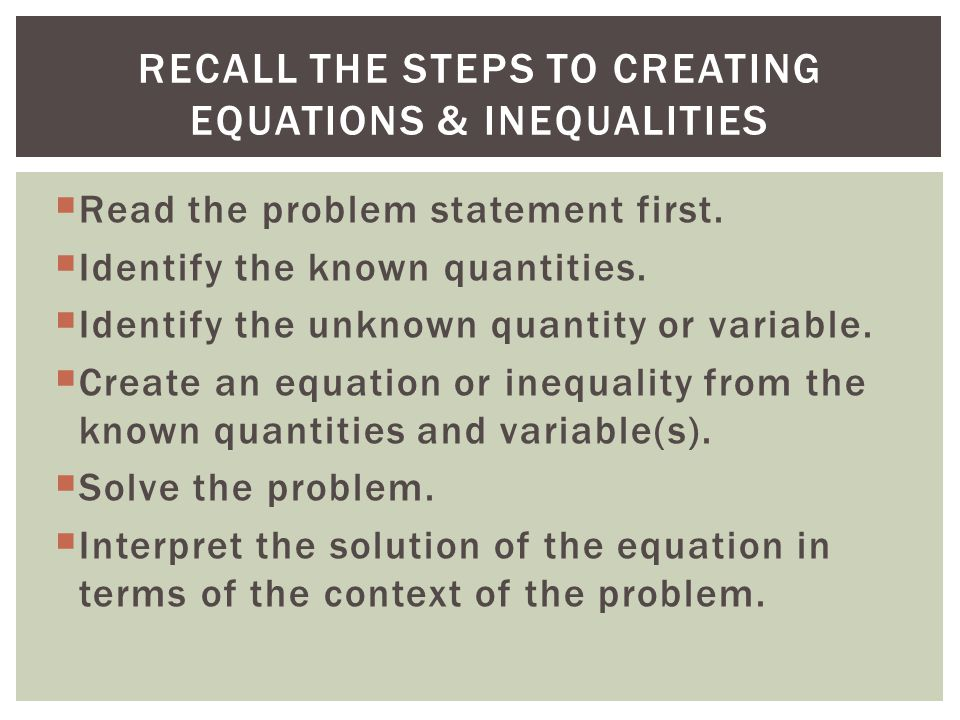 Read the problem statement first. Identify the known quantities. Identify the unknown quantity or variable. Create an equation or inequality from