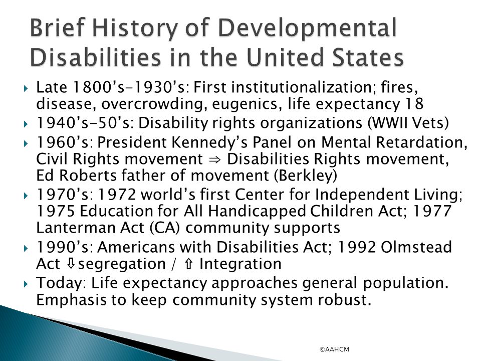  Late 1800's-1930's: First institutionalization; fires, disease, overcrowding, eugenics, life expectancy 18  1940's-50's: Disability rights organizations (WWII Vets)  1960's: President Kennedy's Panel on Mental Retardation, Civil Rights movement ⇒ Disabilities Rights movement, Ed Roberts father of movement (Berkley)  1970's: 1972 world's first Center for Independent Living; 1975 Education for All Handicapped Children Act; 1977 Lanterman Act (CA) community supports  1990's: Americans with Disabilities Act; 1992 Olmstead Act ⇩segregation / ⇧ Integration  Today: Life expectancy approaches general population.