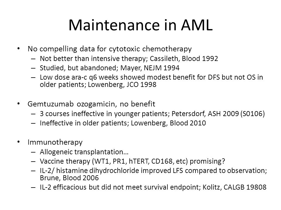 Maintenance in AML No compelling data for cytotoxic chemotherapy – Not better than intensive therapy; Cassileth, Blood 1992 – Studied, but abandoned;