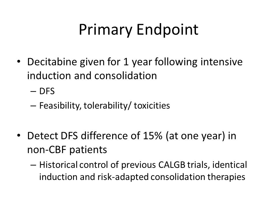 Primary Endpoint Decitabine given for 1 year following intensive induction and consolidation – DFS – Feasibility, tolerability/ toxicities Detect DFS