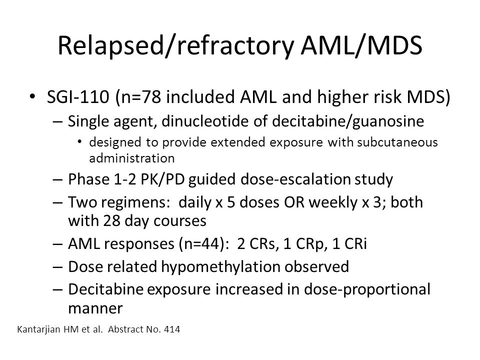 Relapsed/refractory AML/MDS SGI-110 (n=78 included AML and higher risk MDS) – Single agent, dinucleotide of decitabine/guanosine designed to provide e