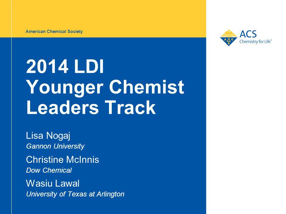 American Chemical Society 2014 LDI Younger Chemist Leaders Track Lisa Nogaj Gannon University Christine McInnis Dow Chemical Wasiu Lawal University of