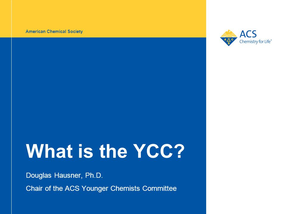 American Chemical Society What is the YCC? Douglas Hausner, Ph.D. Chair of the ACS Younger Chemists Committee