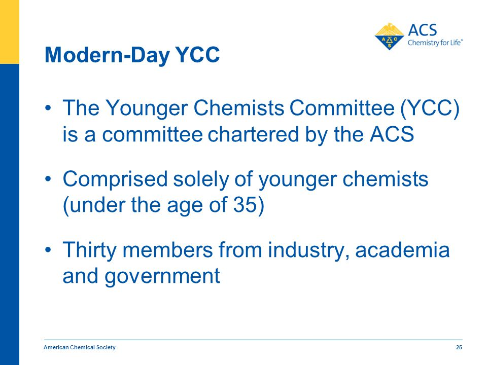 Modern-Day YCC The Younger Chemists Committee (YCC) is a committee chartered by the ACS Comprised solely of younger chemists (under the age of 35) Thi