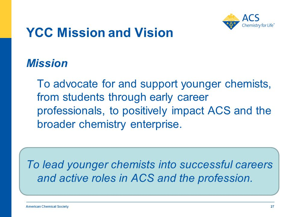 American Chemical Society 27 YCC Mission and Vision Mission To advocate for and support younger chemists, from students through early career professio