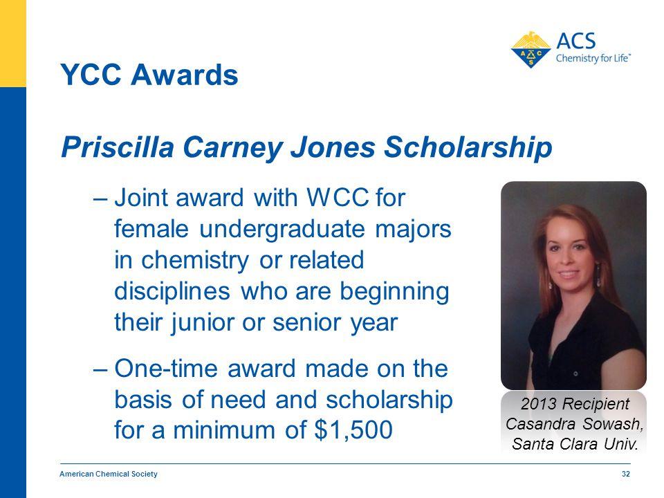 YCC Awards Priscilla Carney Jones Scholarship American Chemical Society 32 2013 Recipient Casandra Sowash, Santa Clara Univ. –Joint award with WCC for