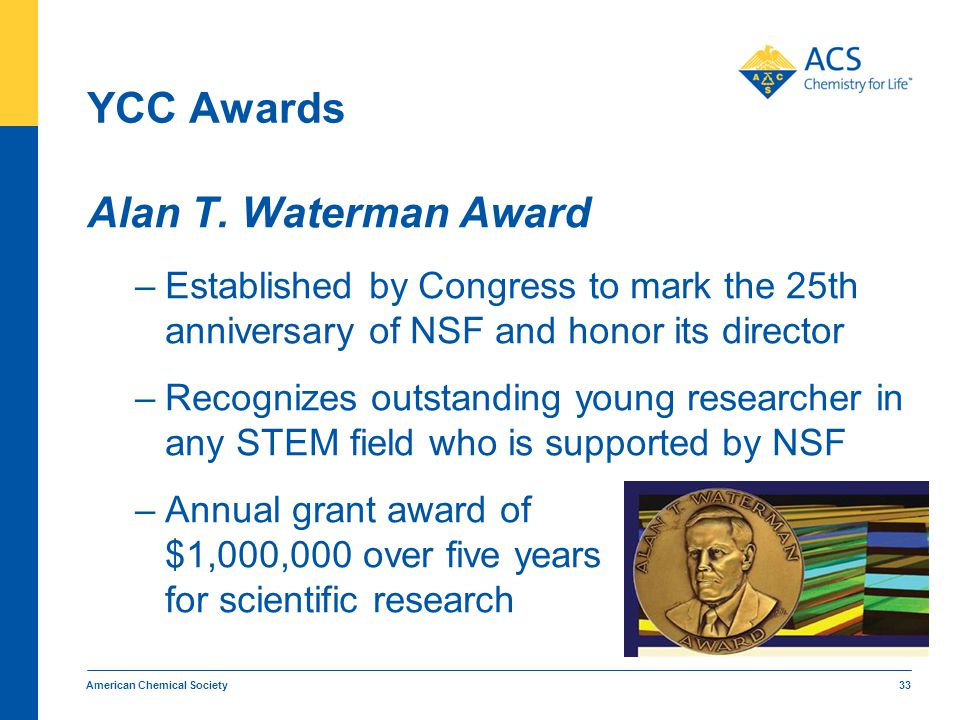 YCC Awards Alan T. Waterman Award –Established by Congress to mark the 25th anniversary of NSF and honor its director –Recognizes outstanding young re