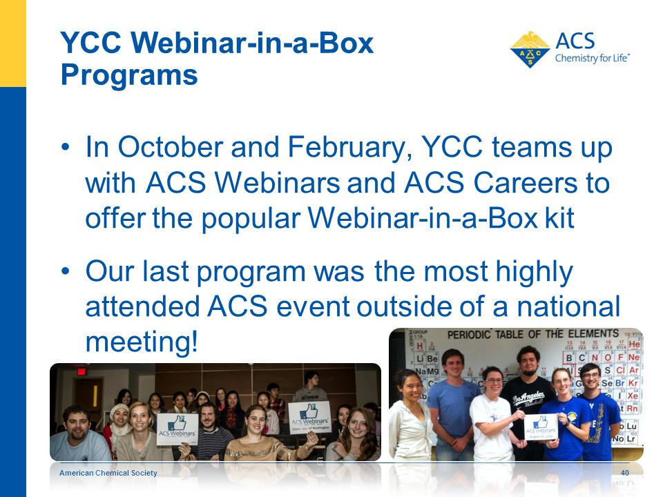 YCC Webinar-in-a-Box Programs In October and February, YCC teams up with ACS Webinars and ACS Careers to offer the popular Webinar-in-a-Box kit Our last program was the most highly attended ACS event outside of a national meeting.