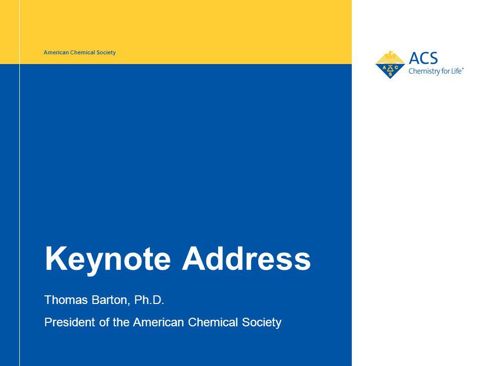 American Chemical Society Keynote Address Thomas Barton, Ph.D. President of the American Chemical Society