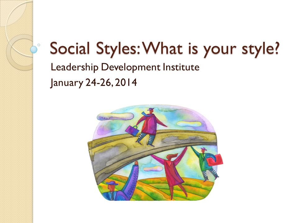 Social Styles: What is your style? Leadership Development Institute January 24-26, 2014