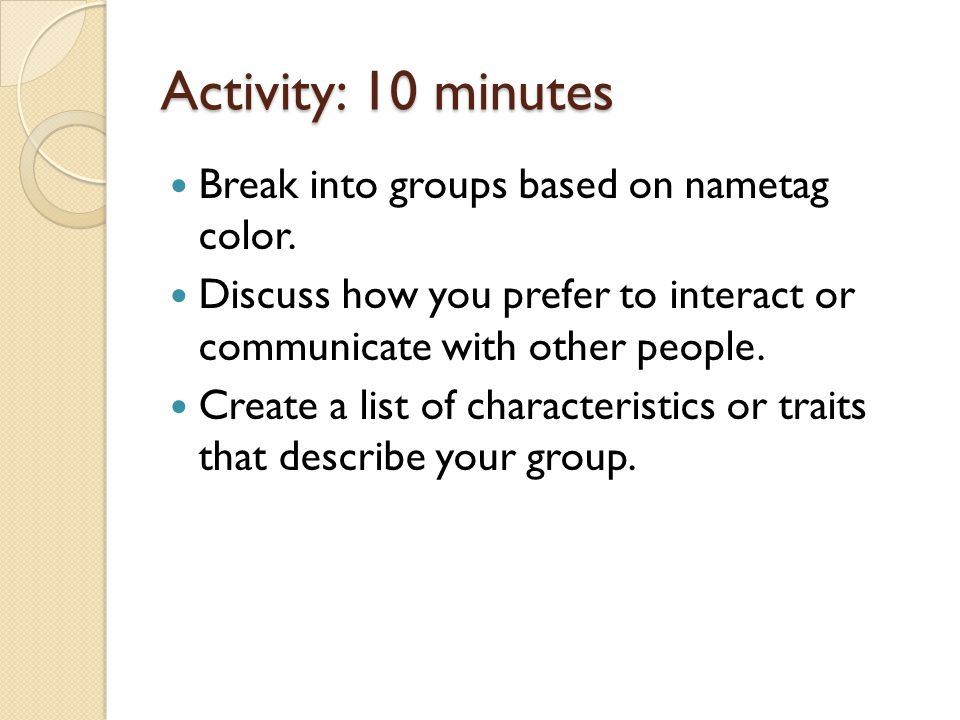 Activity: 10 minutes Break into groups based on nametag color. Discuss how you prefer to interact or communicate with other people. Create a list of c