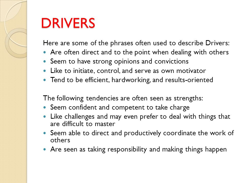 DRIVERS Here are some of the phrases often used to describe Drivers: Are often direct and to the point when dealing with others Seem to have strong opinions and convictions Like to initiate, control, and serve as own motivator Tend to be efficient, hardworking, and results-oriented The following tendencies are often seen as strengths: Seem confident and competent to take charge Like challenges and may even prefer to deal with things that are difficult to master Seem able to direct and productively coordinate the work of others Are seen as taking responsibility and making things happen