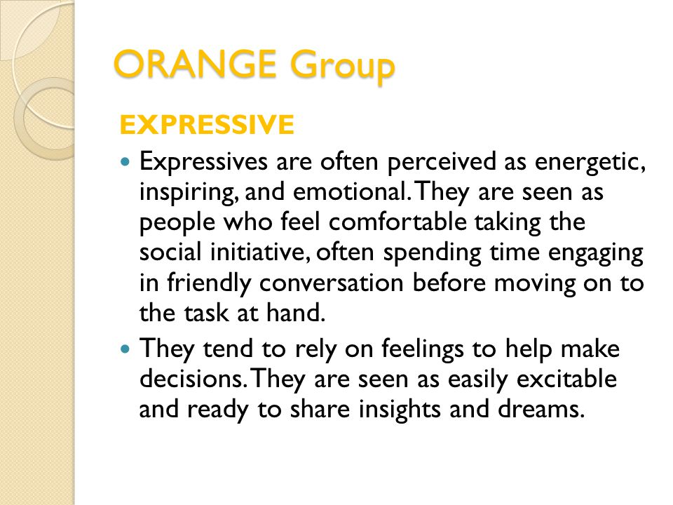 ORANGE Group EXPRESSIVE Expressives are often perceived as energetic, inspiring, and emotional. They are seen as people who feel comfortable taking th