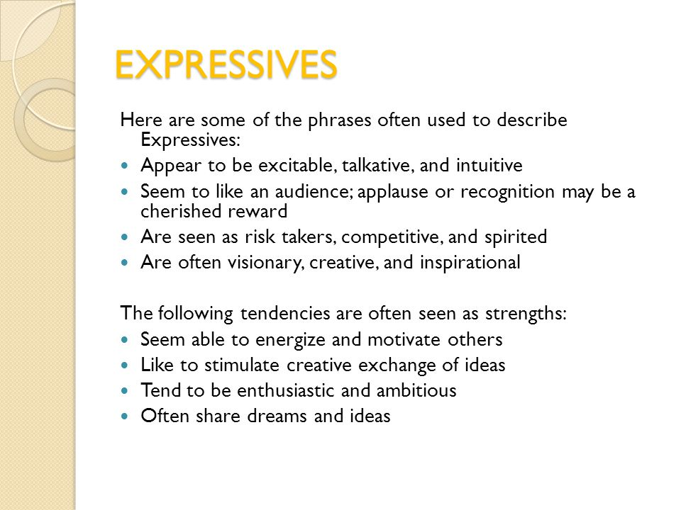 EXPRESSIVES Here are some of the phrases often used to describe Expressives: Appear to be excitable, talkative, and intuitive Seem to like an audience