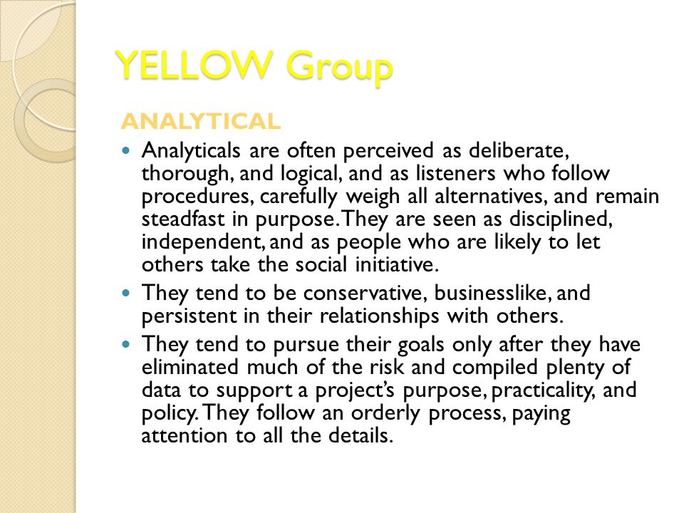 YELLOW Group ANALYTICAL Analyticals are often perceived as deliberate, thorough, and logical, and as listeners who follow procedures, carefully weigh all alternatives, and remain steadfast in purpose.