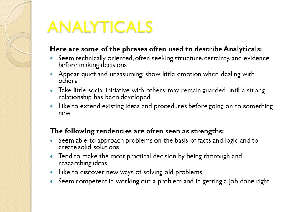 ANALYTICALS Here are some of the phrases often used to describe Analyticals: Seem technically oriented, often seeking structure, certainty, and evidence before making decisions Appear quiet and unassuming; show little emotion when dealing with others Take little social initiative with others; may remain guarded until a strong relationship has been developed Like to extend existing ideas and procedures before going on to something new The following tendencies are often seen as strengths: Seem able to approach problems on the basis of facts and logic and to create solid solutions Tend to make the most practical decision by being thorough and researching ideas Like to discover new ways of solving old problems Seem competent in working out a problem and in getting a job done right