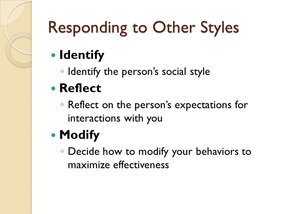 Responding to Other Styles Identify ◦ Identify the person's social style Reflect ◦ Reflect on the person's expectations for interactions with you Modify ◦ Decide how to modify your behaviors to maximize effectiveness