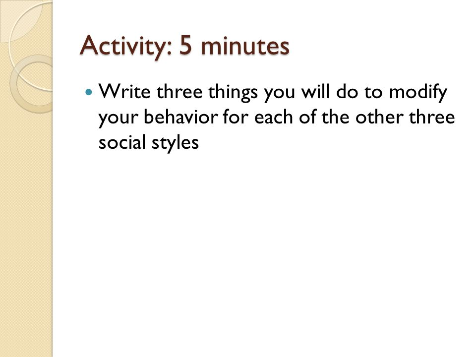 Activity: 5 minutes Write three things you will do to modify your behavior for each of the other three social styles