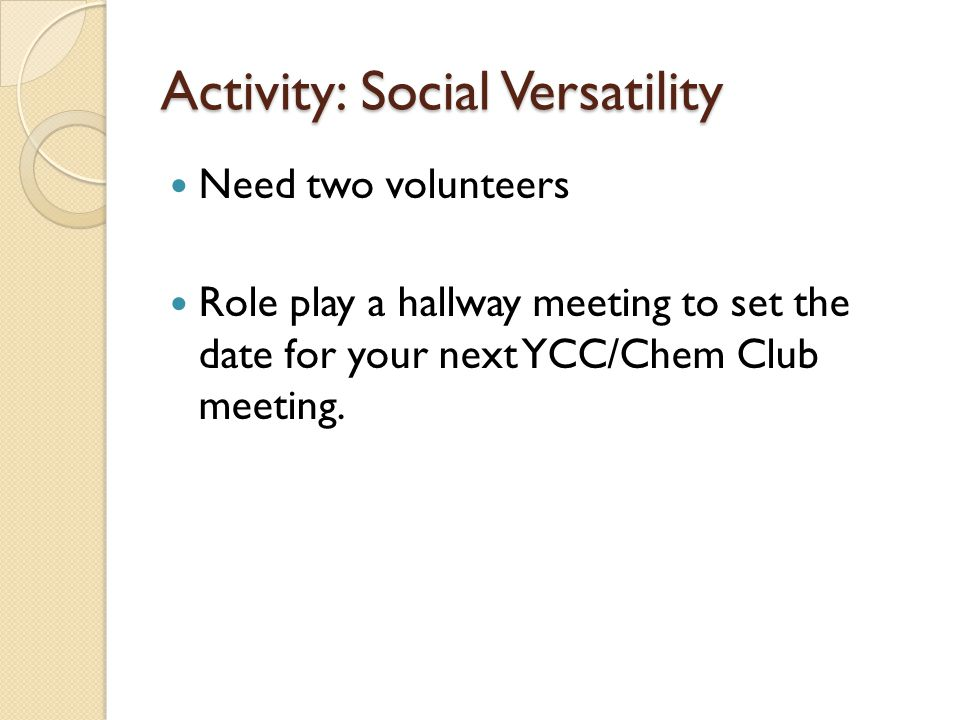 Activity: Social Versatility Need two volunteers Role play a hallway meeting to set the date for your next YCC/Chem Club meeting.
