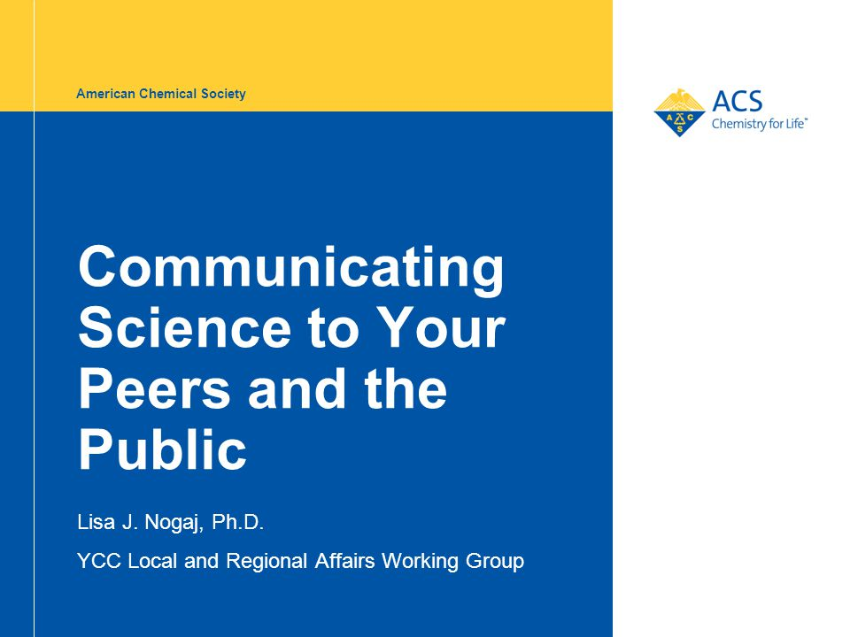 American Chemical Society Communicating Science to Your Peers and the Public Lisa J. Nogaj, Ph.D. YCC Local and Regional Affairs Working Group