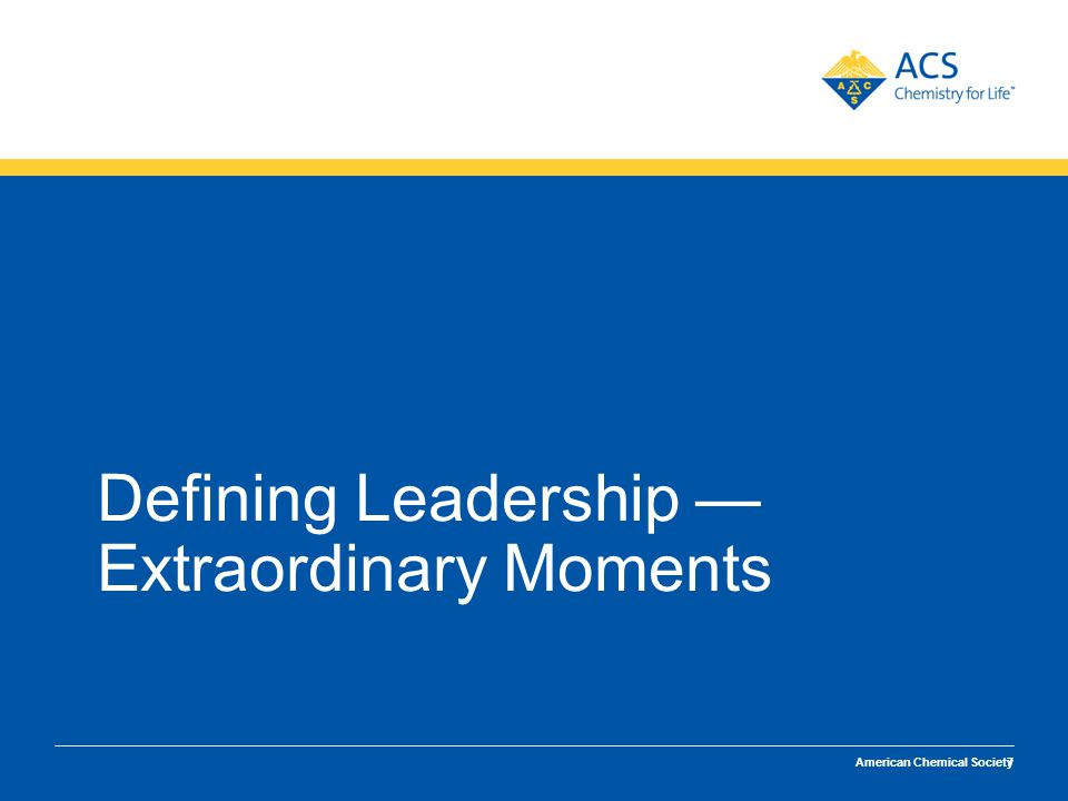 Defining Leadership/Extraordinary Performance American Chemical Society Defining Leadership — Extraordinary Moments 7