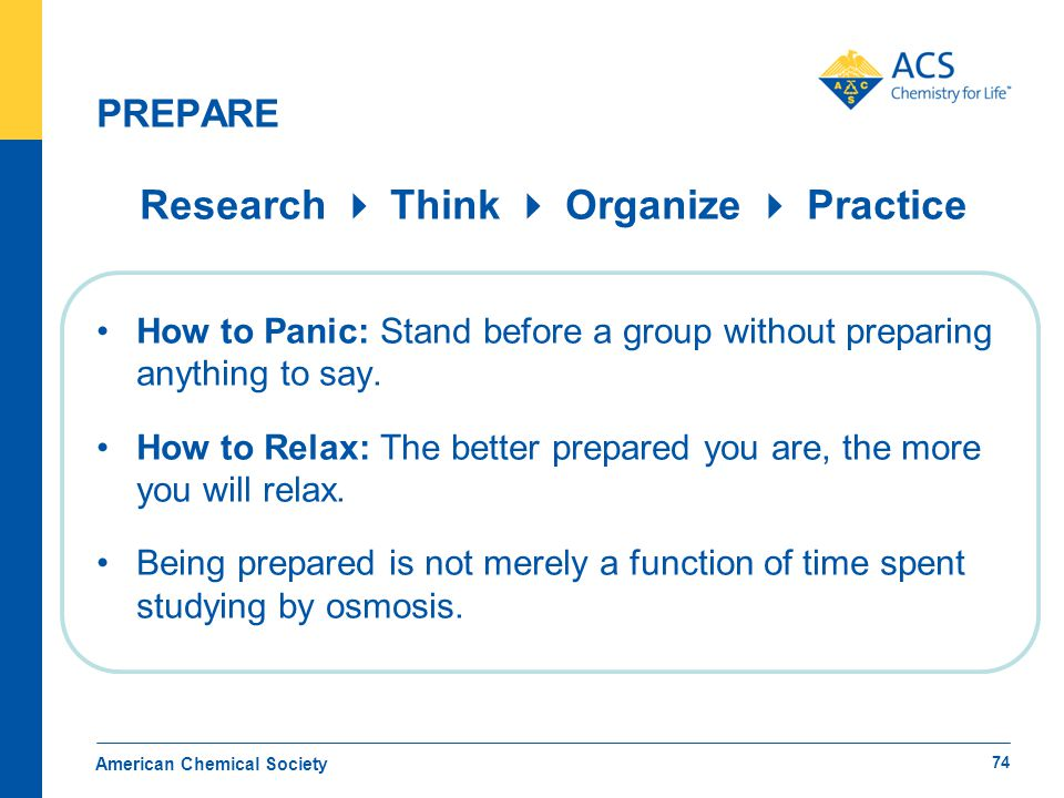 PREPARE Research  Think  Organize  Practice How to Panic: Stand before a group without preparing anything to say. How to Relax: The better prepared