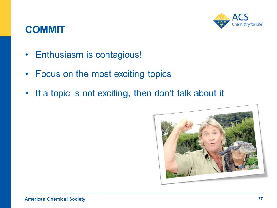 COMMIT Enthusiasm is contagious! Focus on the most exciting topics If a topic is not exciting, then don't talk about it American Chemical Society 77