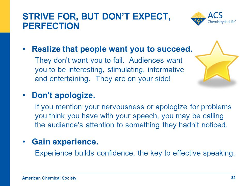 STRIVE FOR, BUT DON'T EXPECT, PERFECTION American Chemical Society 82 Realize that people want you to succeed. They don't want you to fail. Audiences