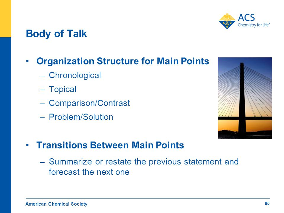 Body of Talk Organization Structure for Main Points –Chronological –Topical –Comparison/Contrast –Problem/Solution Transitions Between Main Points –Su