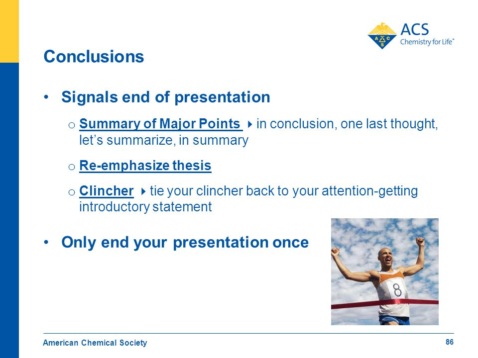 Conclusions Signals end of presentation o Summary of Major Points  in conclusion, one last thought, let's summarize, in summary o Re-emphasize thesis o Clincher  tie your clincher back to your attention-getting introductory statement Only end your presentation once American Chemical Society 86