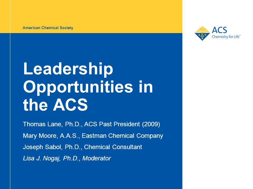 American Chemical Society Leadership Opportunities in the ACS Thomas Lane, Ph.D., ACS Past President (2009) Mary Moore, A.A.S., Eastman Chemical Company Joseph Sabol, Ph.D., Chemical Consultant Lisa J.