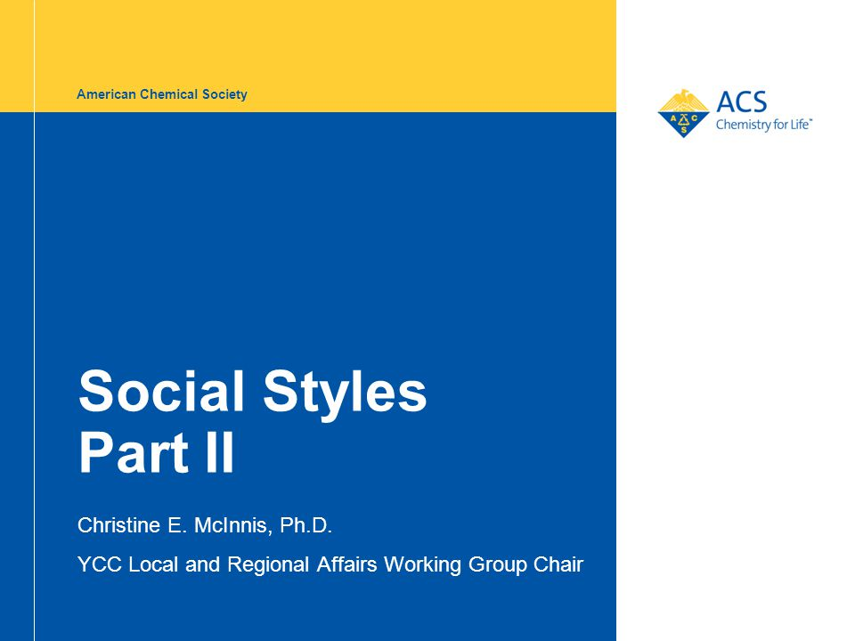 American Chemical Society Social Styles Part II Christine E. McInnis, Ph.D. YCC Local and Regional Affairs Working Group Chair
