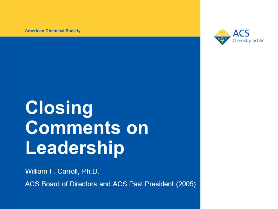 American Chemical Society Closing Comments on Leadership William F. Carroll, Ph.D. ACS Board of Directors and ACS Past President (2005)