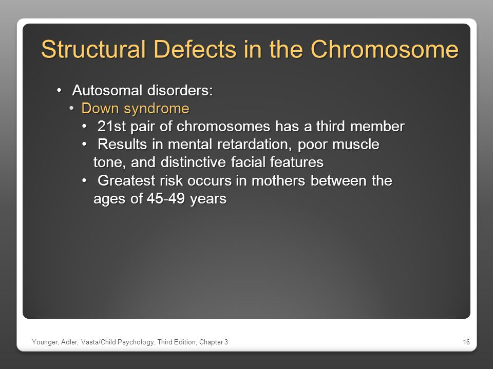 Structural Defects in the Chromosome Younger, Adler, Vasta/Child Psychology, Third Edition, Chapter 316 Autosomal disorders: Autosomal disorders: Down